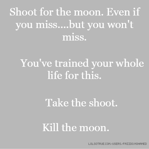 Shoot for the moon. Even if you miss....but you won't miss. You've trained your whole life for this. Take the shoot. Kill the moon.