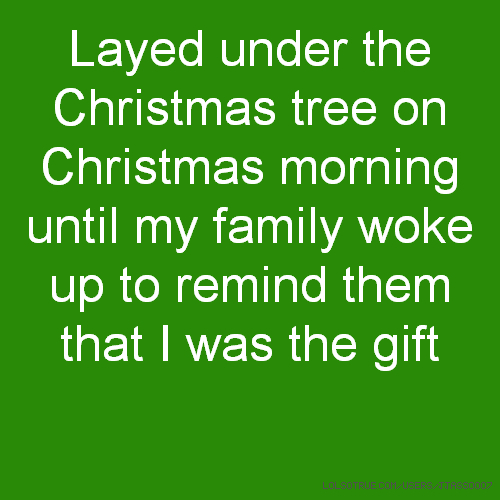 Layed under the Christmas tree on Christmas morning until my family woke up to remind them that I was the gift
