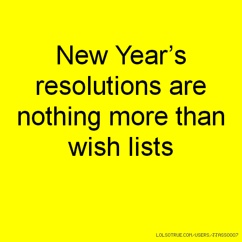New Year's resolutions are nothing more than wish lists