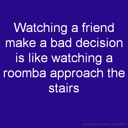 Watching a friend make a bad decision is like watching a roomba approach the stairs