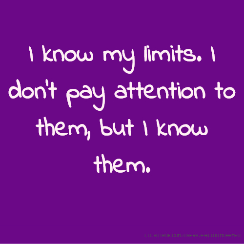 I know my limits. I don't pay attention to them, but I know them.
