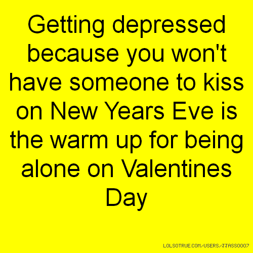 Getting depressed because you won't have someone to kiss on New Years Eve is the warm up for being alone on Valentines Day