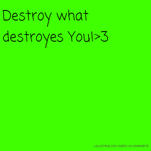 Destroy what destroyes You!>3