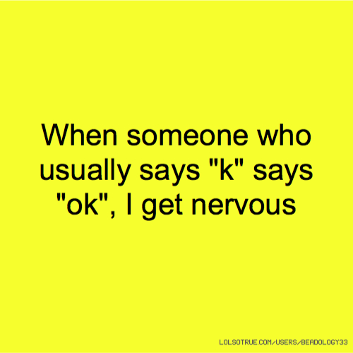 """When someone who usually says """"k"""" says """"ok"""", I get nervous"""