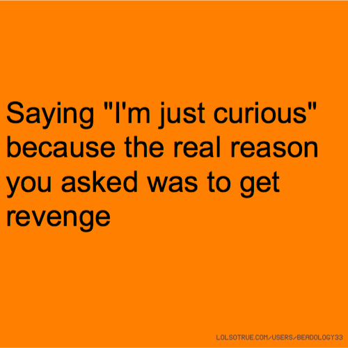 "Saying ""I'm just curious"" because the real reason you asked was to get revenge"