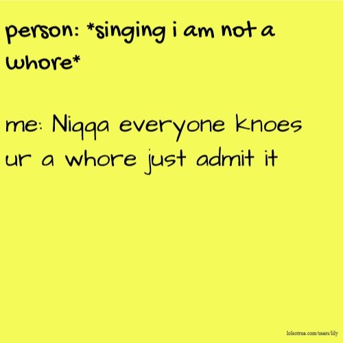person: *singing i am not a whore* me: Niqqa everyone knoes ur a whore just admit it