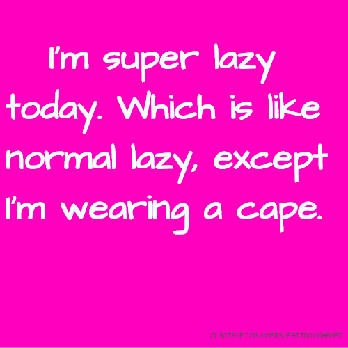 I'm super lazy today. Which is like normal lazy, except I'm wearing a cape.