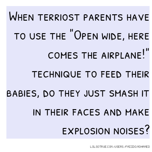 """When terriost parents have to use the """"Open wide, here comes the airplane!"""" technique to feed their babies, do they just smash it in their faces and make explosion noises?"""
