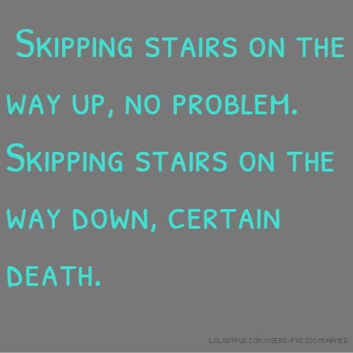 Skipping stairs on the way up, no problem. Skipping stairs on the way down, certain death.