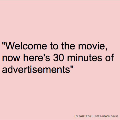 """""""Welcome to the movie, now here's 30 minutes of advertisements"""""""
