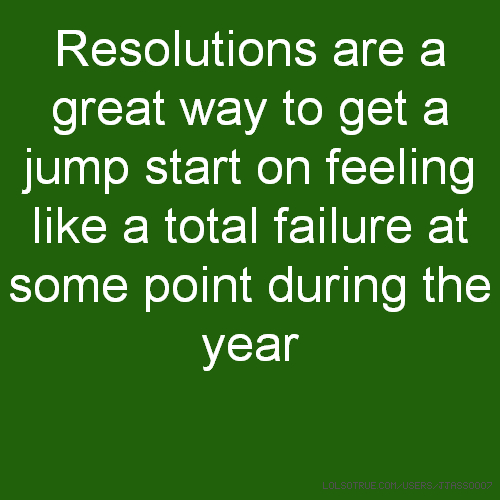 Resolutions are a great way to get a jump start on feeling like a total failure at some point during the year