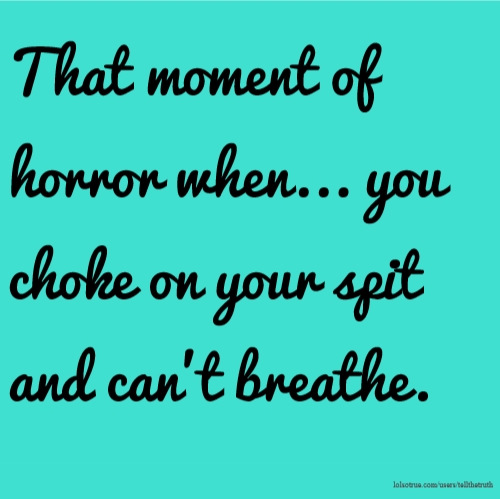 That moment of horror when... you choke on your spit and can't breathe.