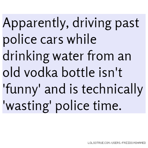 Apparently, driving past police cars while drinking water from an old vodka bottle isn't 'funny' and is technically 'wasting' police time.