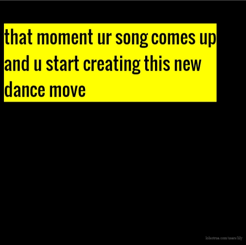 that moment ur song comes up and u start creating this new dance move