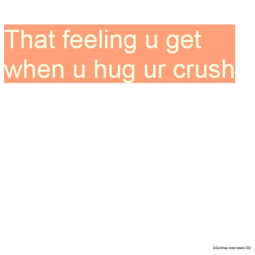 That feeling u get when u hug ur crush