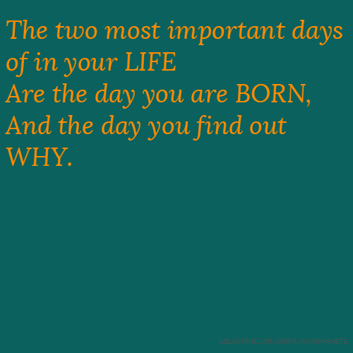 The two most important days of in your LIFE Are the day you are BORN, And the day you find out WHY.