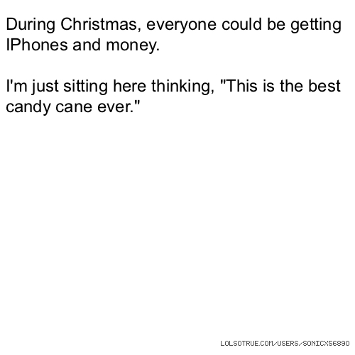 "During Christmas, everyone could be getting IPhones and money. I'm just sitting here thinking, ""This is the best candy cane ever."""