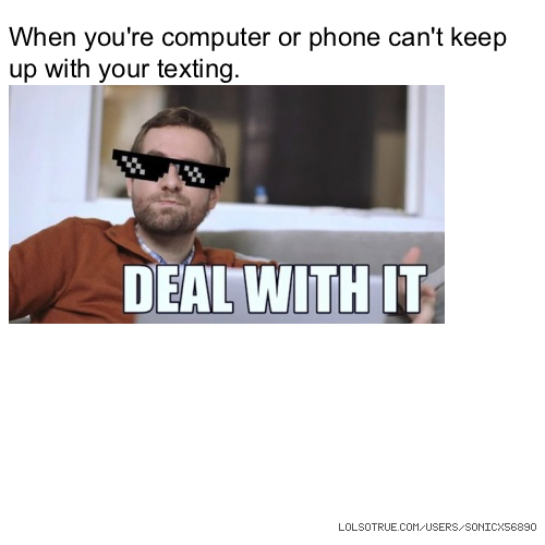 When you're computer or phone can't keep up with your texting.