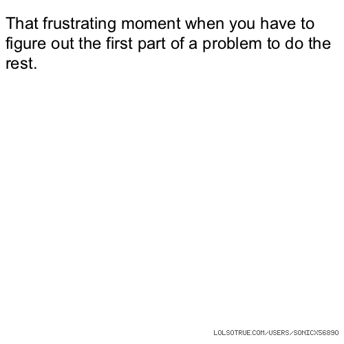 That frustrating moment when you have to figure out the first part of a problem to do the rest.