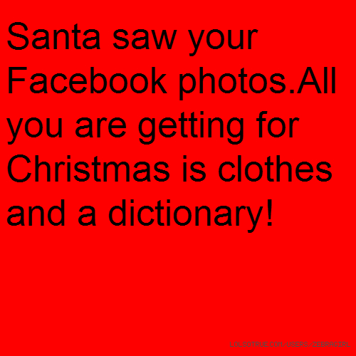 Santa saw your Facebook photos.All you are getting for Christmas is clothes and a dictionary!