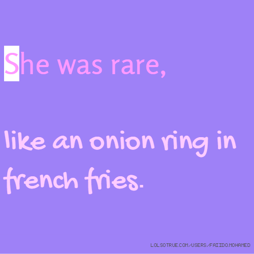 She was rare, like an onion ring in french fries.