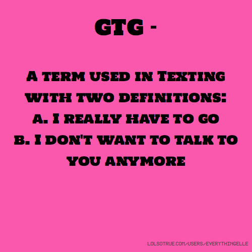 GTG - A term used in Texting with two definitions: a. I really have to go b. I don't want to talk to you anymore