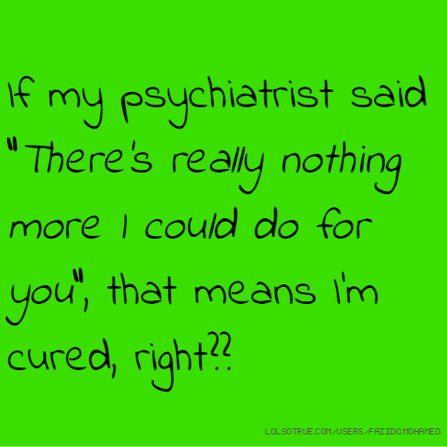 "If my psychiatrist said ""There's really nothing more I could do for you"", that means I'm cured, right??"