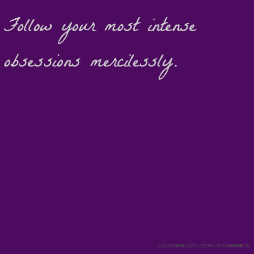 Follow your most intense obsessions mercilessly.