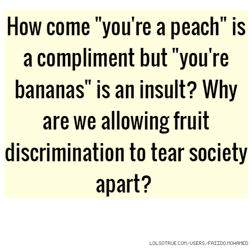 "How come ""you're a peach"" is a compliment but ""you're bananas"" is an insult? Why are we allowing fruit discrimination to tear society apart?"