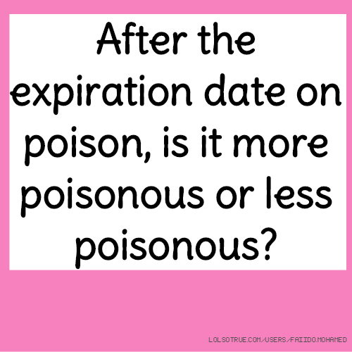 After the expiration date on poison, is it more poisonous or less poisonous?