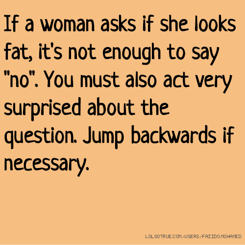 """If a woman asks if she looks fat, it's not enough to say """"no"""". You must also act very surprised about the question. Jump backwards if necessary."""