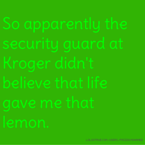 So apparently the security guard at Kroger didn't believe that life gave me that lemon.