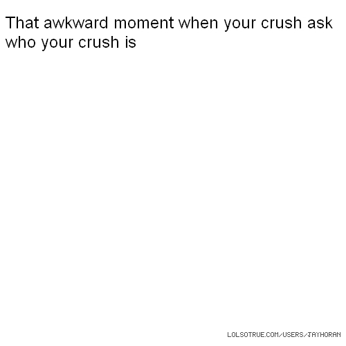 That awkward moment when your crush ask who your crush is