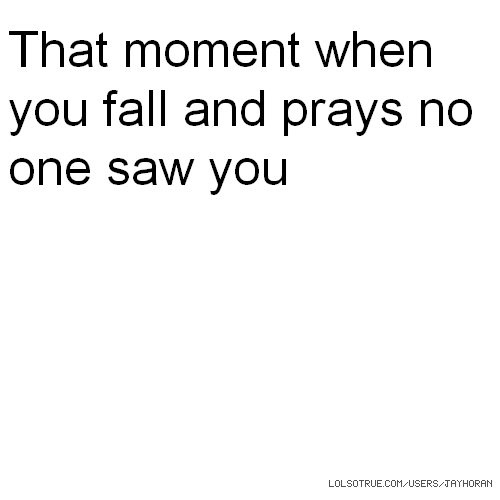 That moment when you fall and prays no one saw you