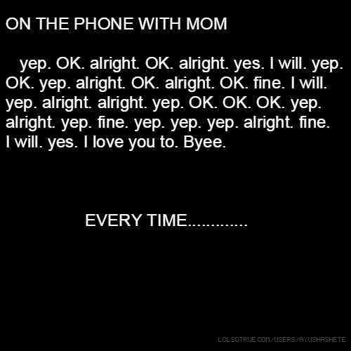 ON THE PHONE WITH MOM yep. OK. alright. OK. alright. yes. I will. yep. OK. yep. alright. OK. alright. OK. fine. I will. yep. alright. alright. yep. OK. OK. OK. yep. alright. yep. fine. yep. yep. yep. alright. fine. I will. yes. I love you to. Byee. EVERY TIME.............