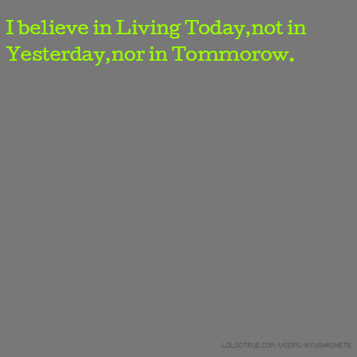 I believe in Living Today,not in Yesterday,nor in Tommorow.