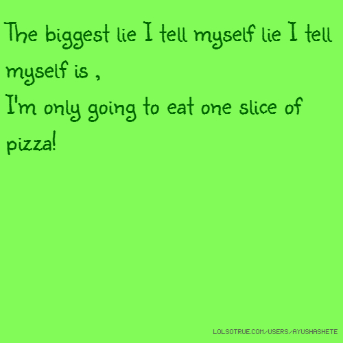 The biggest lie I tell myself lie I tell myself is , I'm only going to eat one slice of pizza!