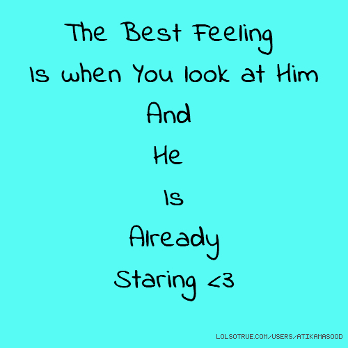 The Best Feeling Is when You look at Him And He Is Already Staring <3
