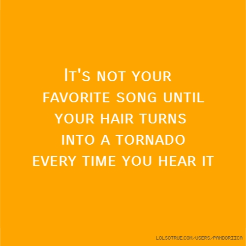 It's not your favorite song until your hair turns into a tornado every time you hear it