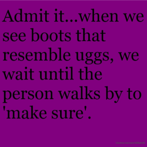 Admit it...when we see boots that resemble uggs, we wait until the person walks by to 'make sure'.