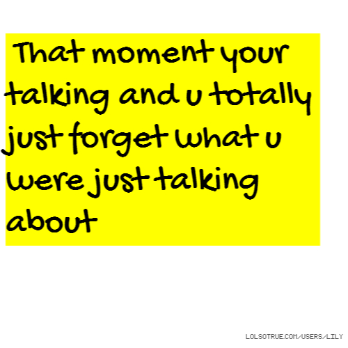 That moment your talking and u totally just forget what u were just talking about