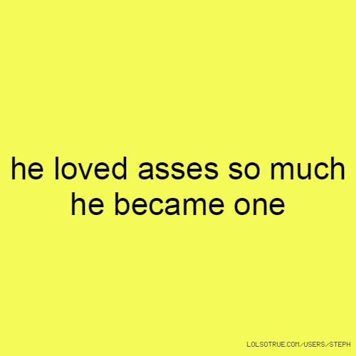 he loved asses so much he became one