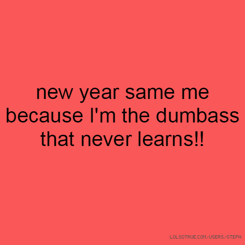 new year same me because I'm the dumbass that never learns!!