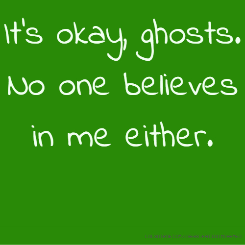 It's okay, ghosts. No one believes in me either.