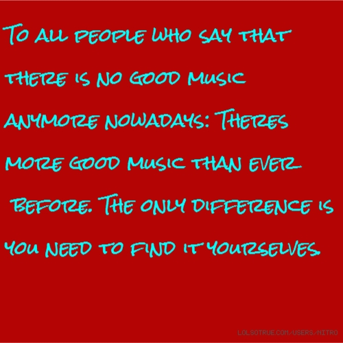 To all people who say that there is no good music anymore nowadays: Theres more good music than ever before. The only difference is you need to find it yourselves.