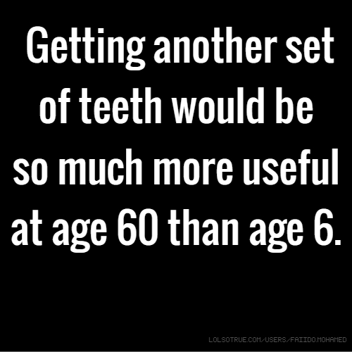 Getting another set of teeth would be so much more useful at age 60 than age 6.