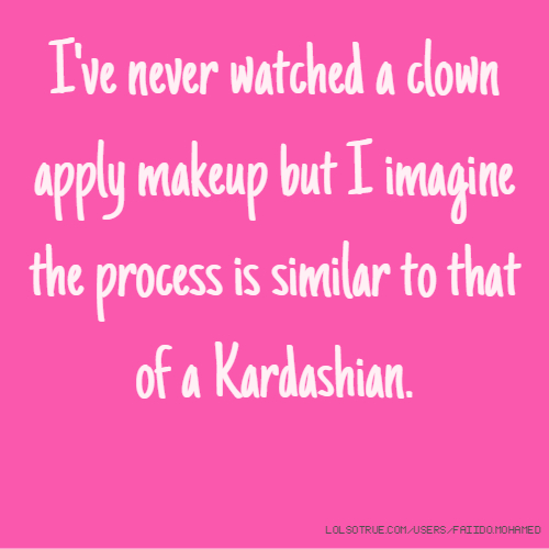 I've never watched a clown apply makeup but I imagine the process is similar to that of a Kardashian.