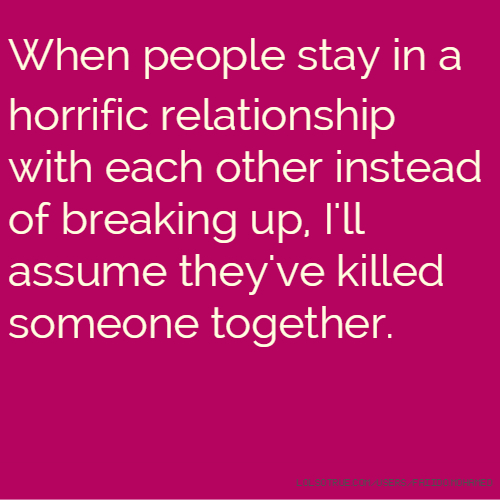 Funny Quotes About Relationships: When People Stay In A Horrific Relationship With Each