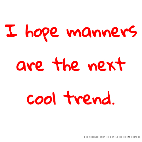 I hope manners are the next cool trend.