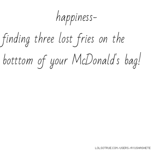 happiness- finding three lost fries on the botttom of your McDonald's bag!